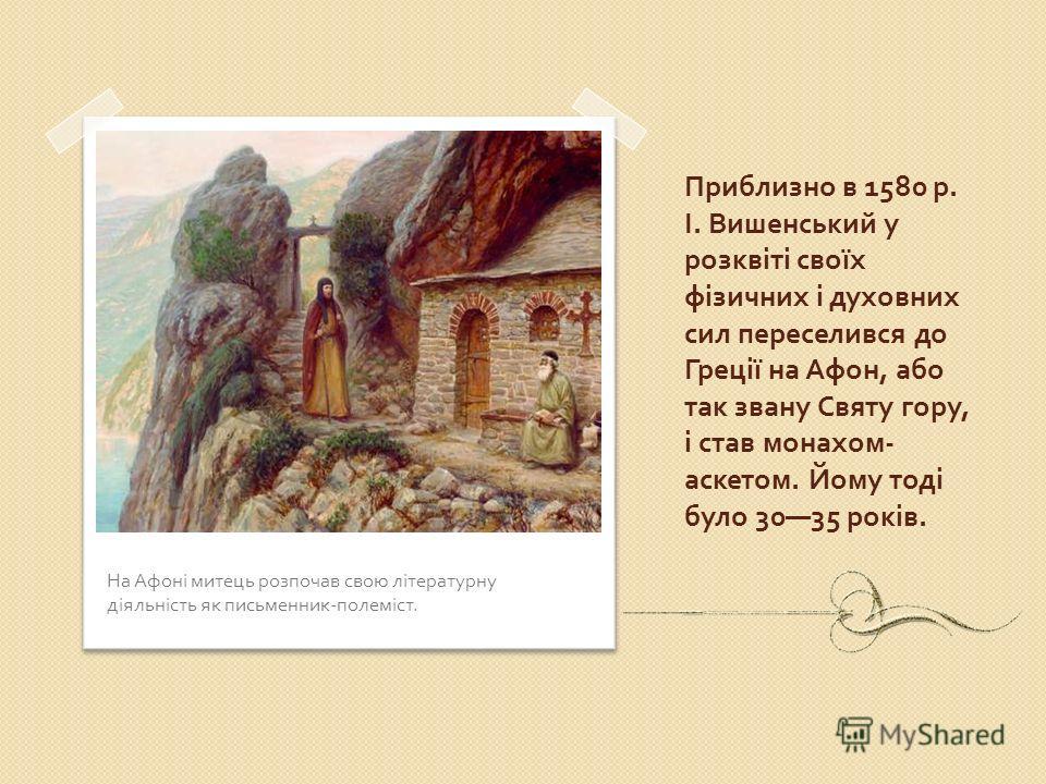Приблизно в 1580 р. І. Вишенський у розквіті своїх фізичних і духовних сил переселився до Греції на Афон, або так звану Святу гору, і став монахом - аскетом. Йому тоді було 3035 років. На Афоні митець розпочав свою літературну діяльність як письменни