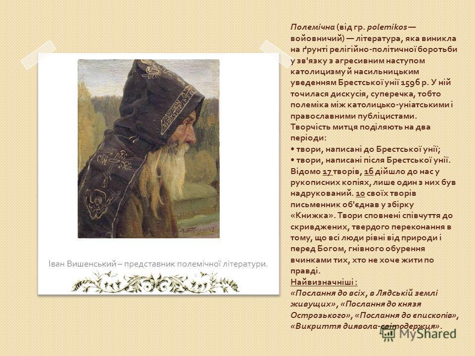 Полемічна ( від гр. ро lemikos войовничий ) література, яка виникла на ґрунті релігійно - політичної боротьби у зв ' язку з агресивним наступом католицизму й насильницьким уведенням Брестської унії 1596 р. У ній точилася дискусія, суперечка, тобто по