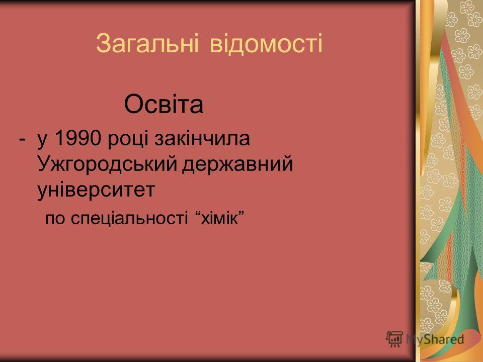 Загальні відомості Освіта -у 1990 році закінчила Ужгородський державний університет по спеціальності хімік