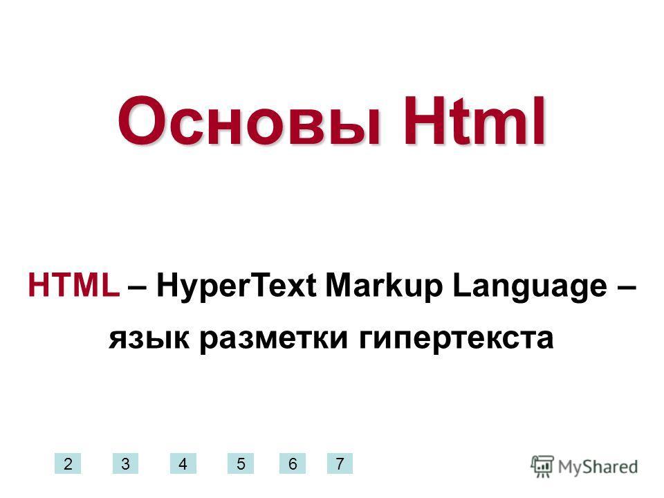 Основы Html HTML – HyperText Markup Language – язык разметки гипертекста 234567