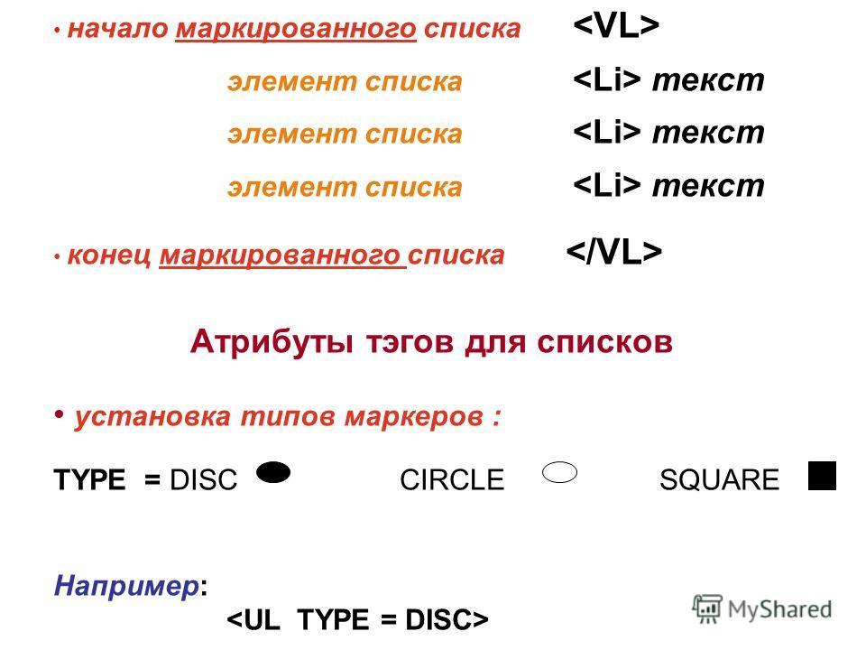 начало маркированного списка элемент списка текст элемент списка текст элемент списка текст конец маркированного списка Атрибуты тэгов для списков установка типов маркеров : TYPE = DISC CIRCLE SQUARE Например: