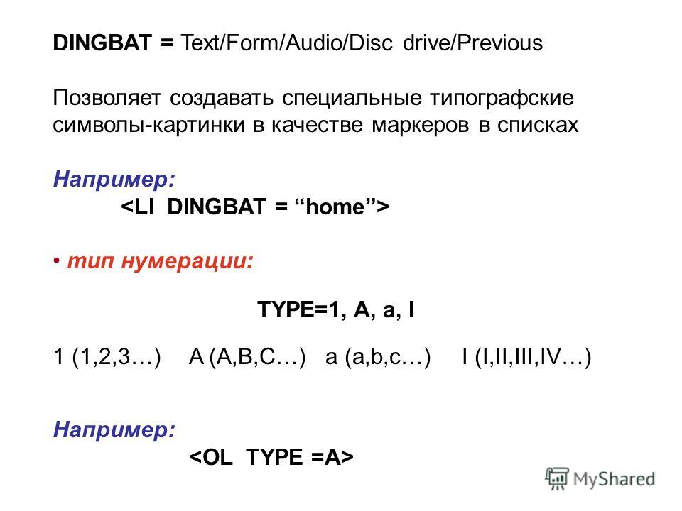 DINGBAT = Text/Form/Audio/Disc drive/Previous Позволяет создавать специальные типографские символы-картинки в качестве маркеров в списках Например: тип нумерации: TYPE=1, A, a, I 1 (1,2,3…)A (A,B,C…)a (a,b,c…)I (I,II,III,IV…) Например: