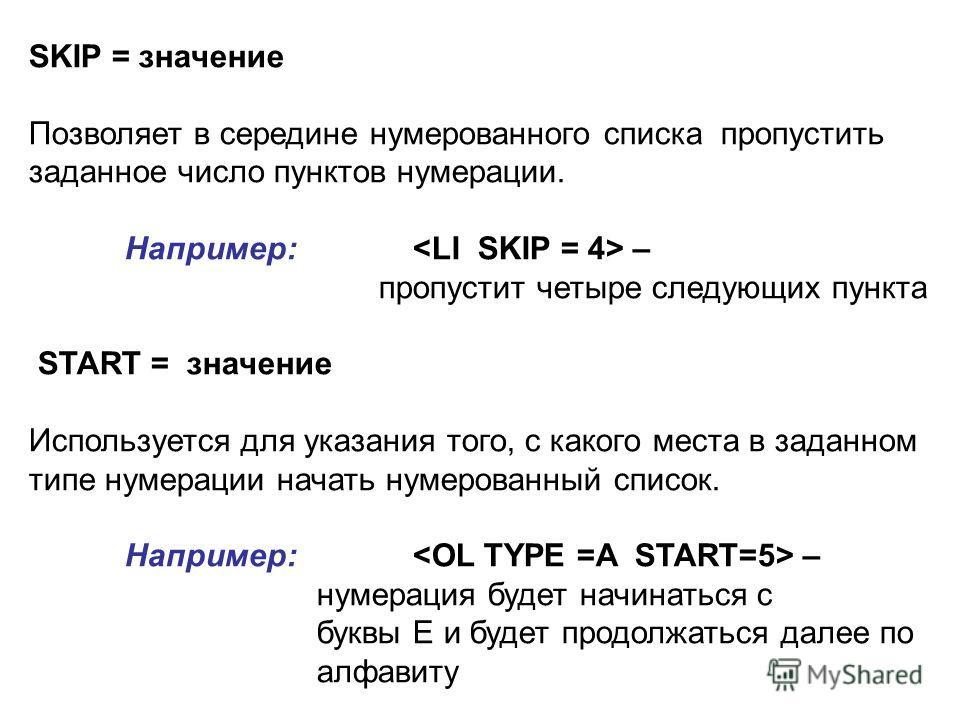 SKIP = значение Позволяет в середине нумерованного списка пропустить заданное число пунктов нумерации. Например: – пропустит четыре следующих пункта START = значение Используется для указания того, с какого места в заданном типе нумерации начать нуме