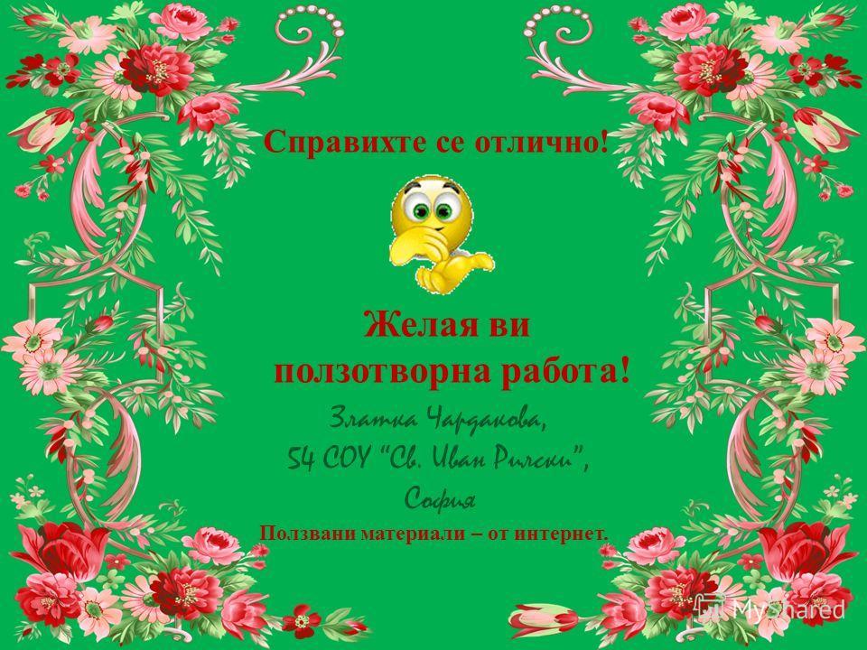 Справихте се отлично! Желая ви ползотворна работа! Златка Чардакова, 54 СОУ Св. Иван Рилски, София Ползвани материали – от интернет.