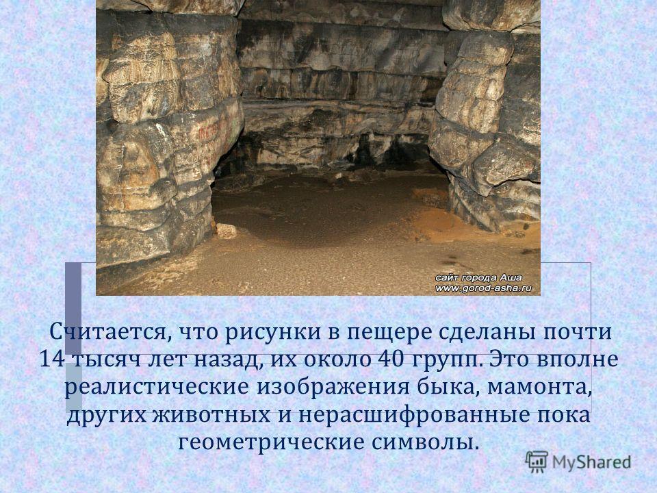 Считается, что рисунки в пещере сделаны почти 14 тысяч лет назад, их около 40 групп. Это вполне реалистические изображения быка, мамонта, других животных и нерасшифрованные пока геометрические символы.