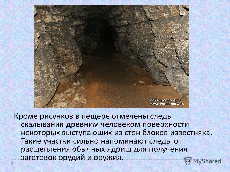 Кроме рисунков в пещере отмечены следы скалывания древним человеком поверхности некоторых выступающих из стен блоков известняка. Такие участки сильно напоминают следы от расщепления обычных ядрищ для получения заготовок орудий и оружия.