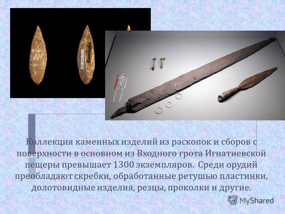 Коллекция каменных изделий из раскопок и сборов с поверхности в основном из Входного грота Игнатиевской пещеры превышает 1300 экземпляров. Среди орудий преобладают скребки, обработанные ретушью пластинки, долотовидные изделия, резцы, проколки и други