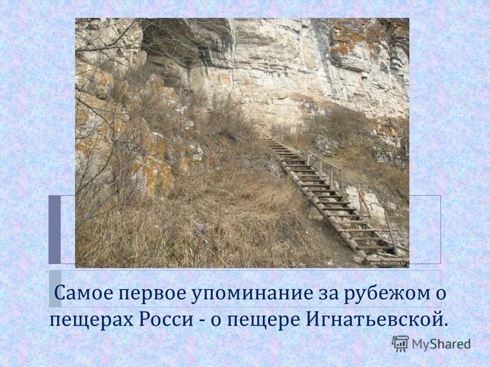 Самое первое упоминание за рубежом о пещерах Росси - о пещере Игнатьевской.