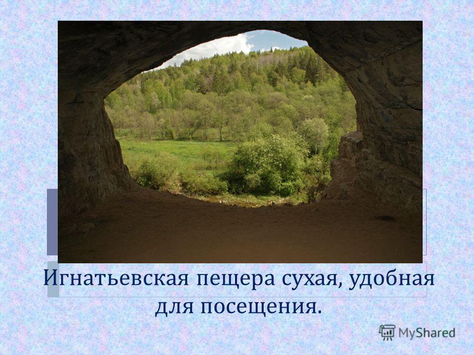 Игнатьевская пещера сухая, удобная для посещения.