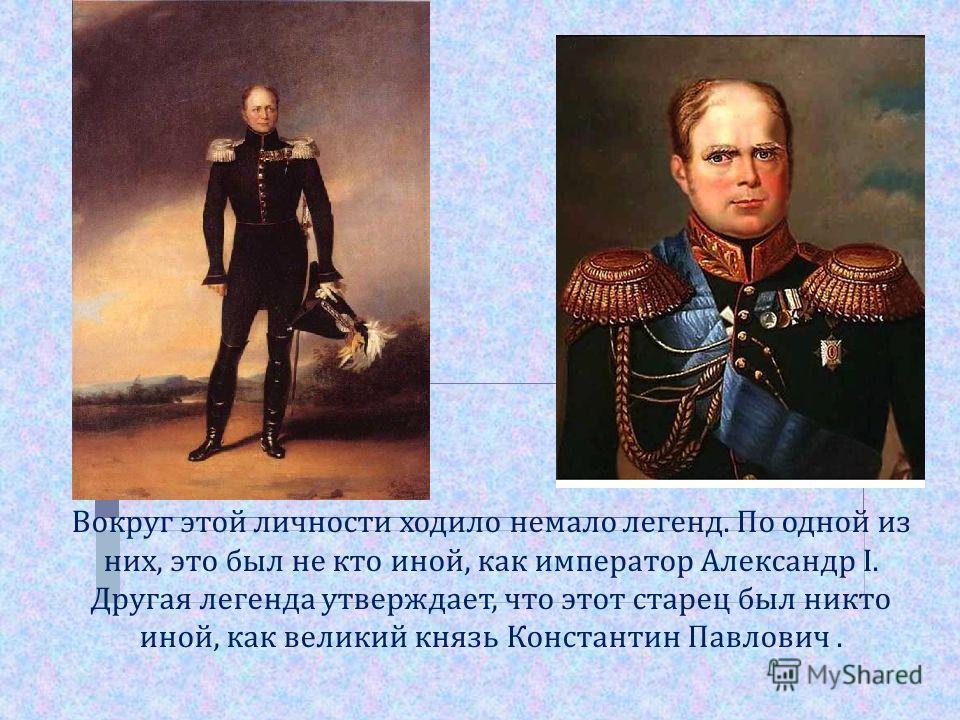 Вокруг этой личности ходило немало легенд. По одной из них, это был не кто иной, как император Александр I. Другая легенда утверждает, что этот старец был никто иной, как великий князь Константин Павлович.