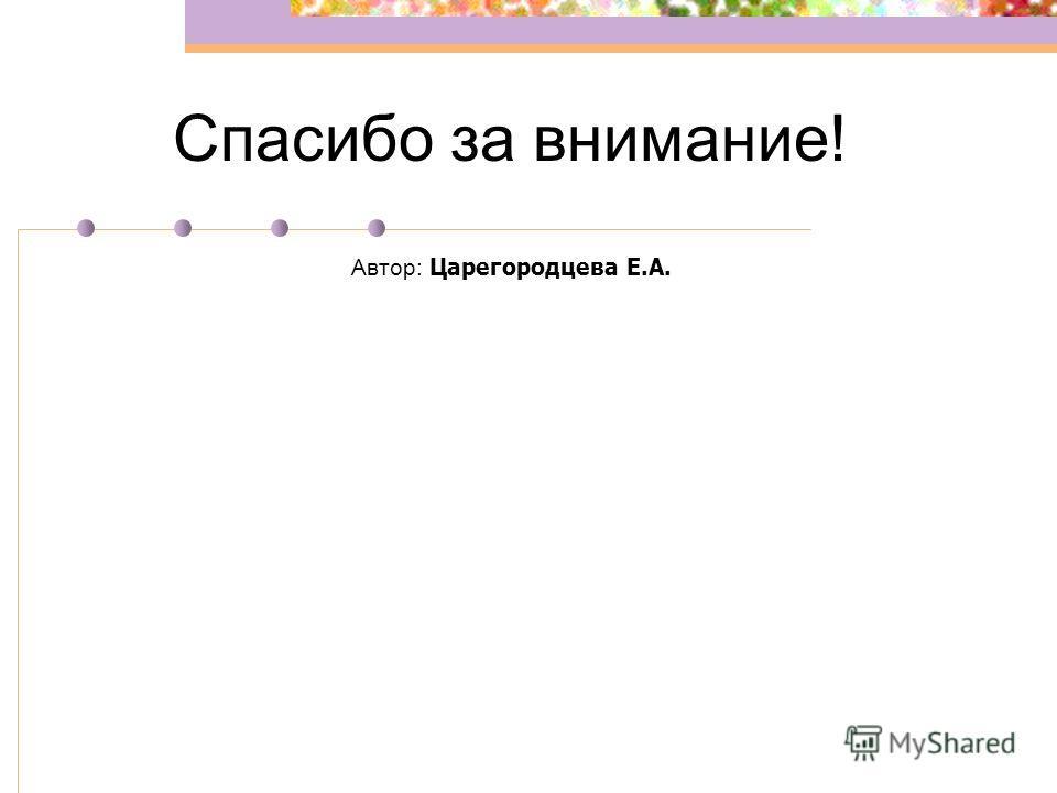 Спасибо за внимание! Автор: Царегородцева Е.А.
