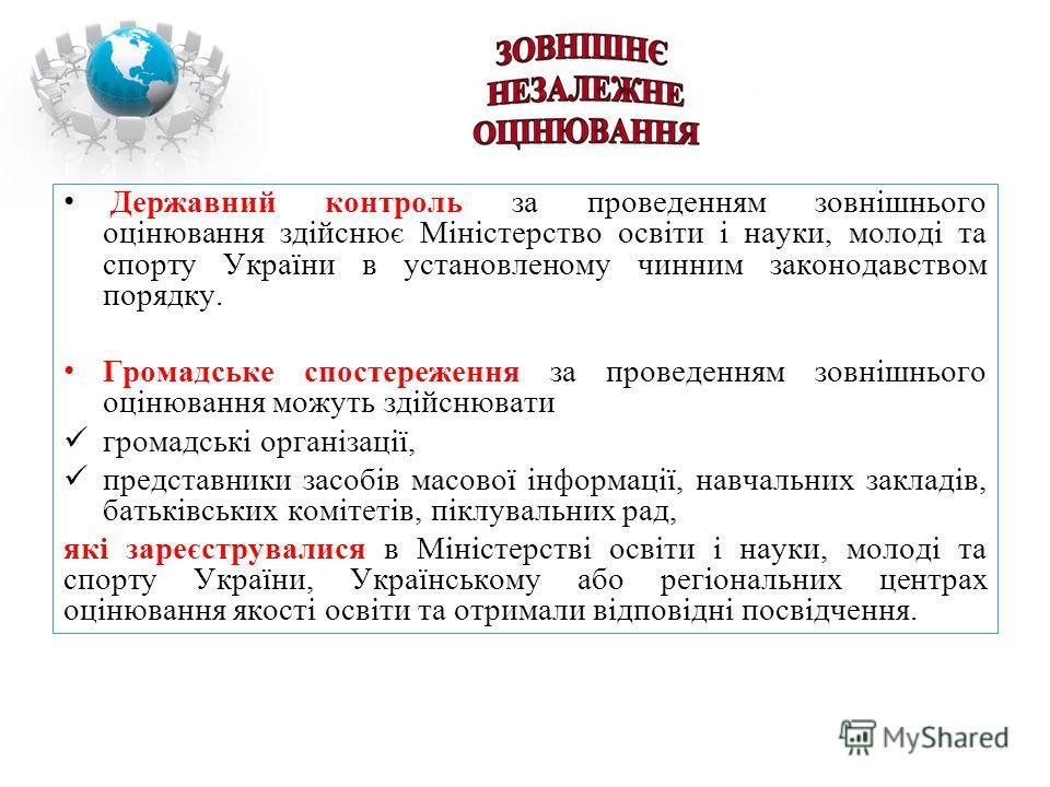 Державний контроль за проведенням зовнішнього оцінювання здійснює Міністерство освіти і науки, молоді та спорту України в установленому чинним законодавством порядку. Громадське спостереження за проведенням зовнішнього оцінювання можуть здійснювати г