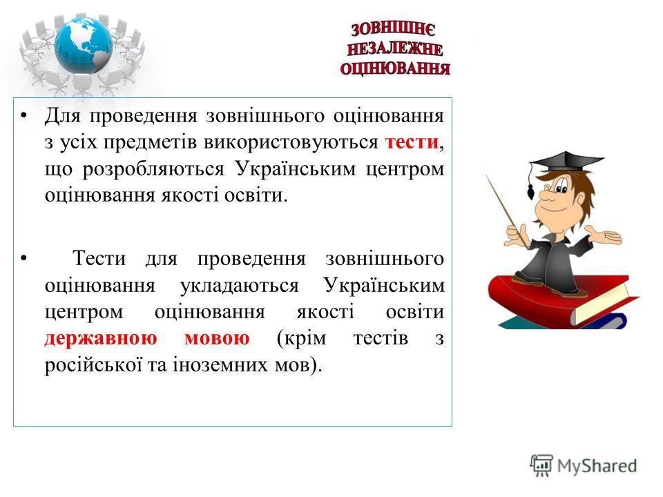 Для проведення зовнішнього оцінювання з усіх предметів використовуються тести, що розробляються Українським центром оцінювання якості освіти. Тести для проведення зовнішнього оцінювання укладаються Українським центром оцінювання якості освіти державн