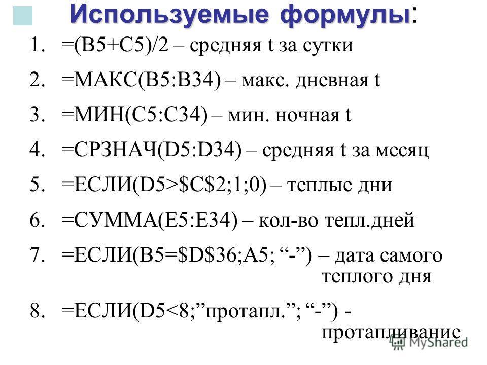 Используемые формулы Используемые формулы : 1.=(В5+С5)/2 – средняя t за сутки 2.=МАКС(В5:В34) – макс. дневная t 3.=МИН(С5:С34) – мин. ночная t 4.=СРЗНАЧ(D5:D34) – средняя t за месяц 5.=ЕСЛИ(D5>$C$2;1;0) – теплые дни 6.=СУММА(Е5:Е34) – кол-во тепл.дне