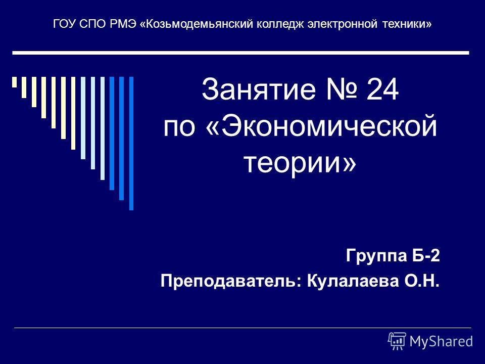 Занятие 24 по «Экономической теории» Группа Б-2 Преподаватель: Кулалаева О.Н. ГОУ СПО РМЭ «Козьмодемьянский колледж электронной техники»