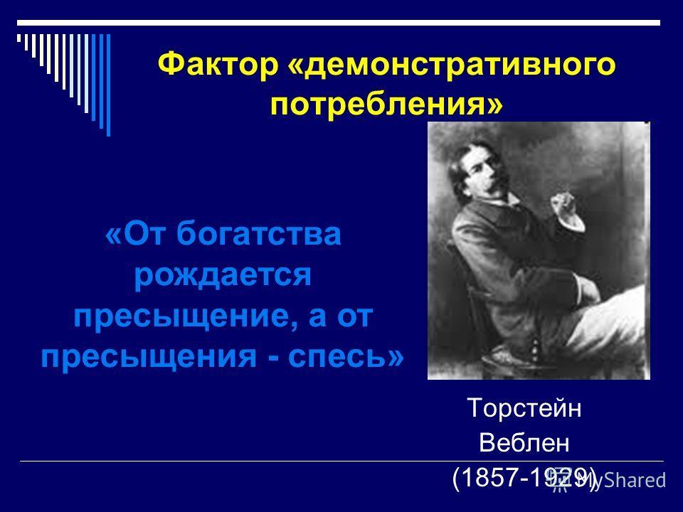 Фактор «демонстративного потребления» Торстейн Веблен (1857-1929) «От богатства рождается пресыщение, а от пресыщения - спесь»
