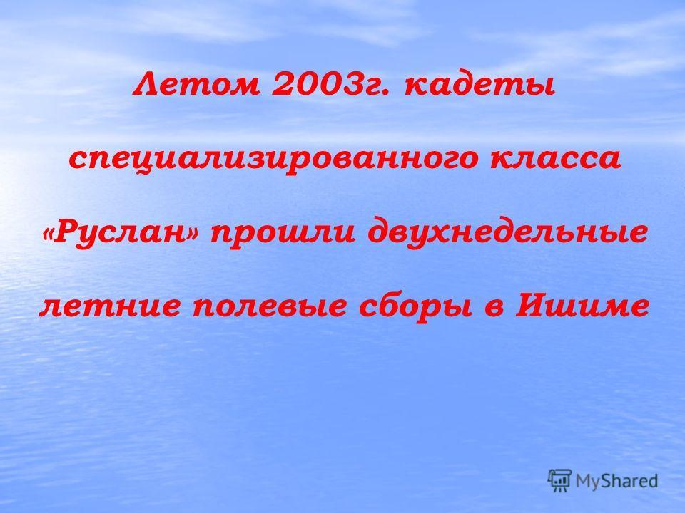 Летом 2003г. кадеты специализированного класса «Руслан» прошли двухнедельные летние полевые сборы в Ишиме