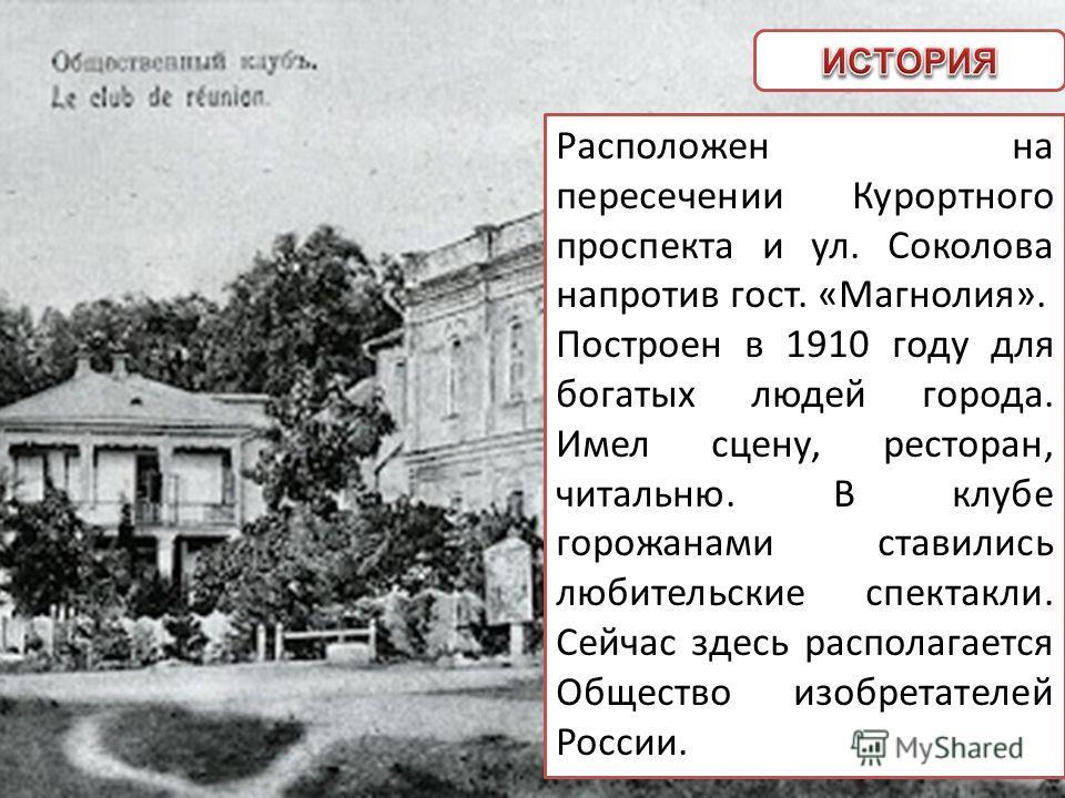 Расположен на пересечении Курортного проспекта и ул. Соколова напротив гост. «Магнолия». Построен в 1910 году для богатых людей города. Имел сцену, ресторан, читальню. В клубе горожанами ставились любительские спектакли. Сейчас здесь располагается Об