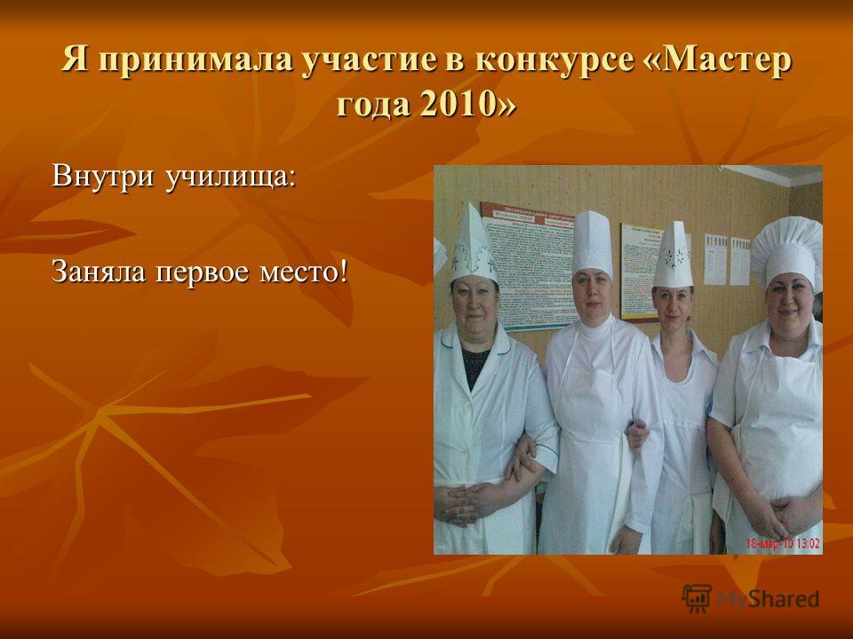 Я принимала участие в конкурсе «Мастер года 2010» Внутри училища: Заняла первое место!
