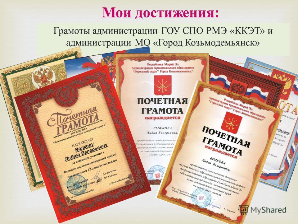 Мои достижения : Грамоты администрации ГОУ СПО РМЭ « ККЭТ » и администрации МО « Город Козьмодемьянск »