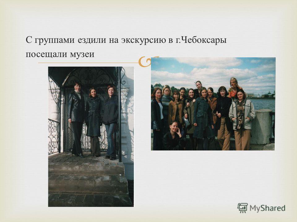 С группами ездили на экскурсию в г. Чебоксары посещали музеи