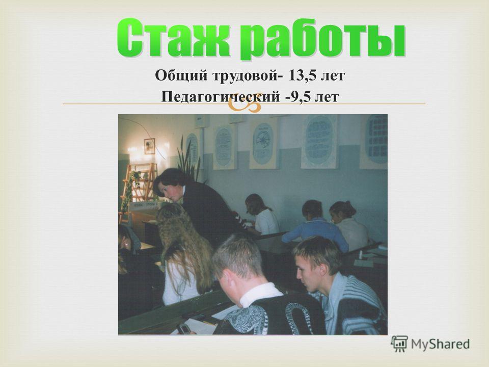 Общий трудовой - 13,5 лет Педагогический -9,5 лет
