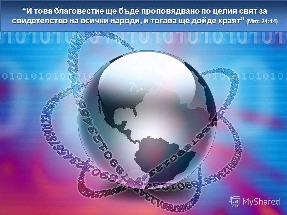 И това благовестие ще бъде проповядвано по целия свят за свидетелство на всички народи, и тогава ще дойде краят (Мат. 24:14)