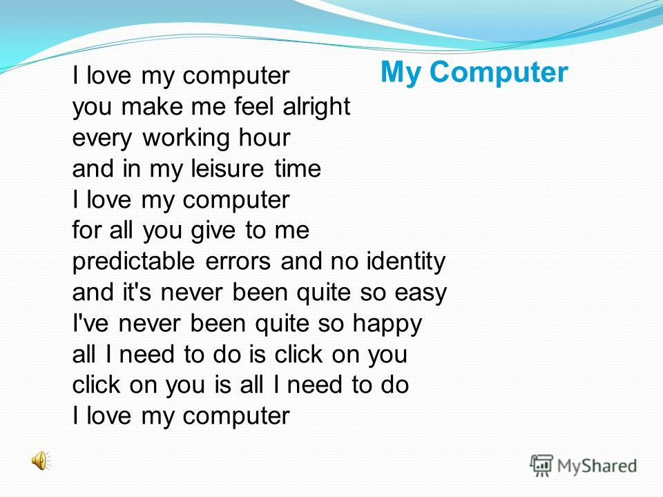 I love my computer you make me feel alright every working hour and in my leisure time I love my computer for all you give to me predictable errors and no identity and it's never been quite so easy I've never been quite so happy all I need to do is cl