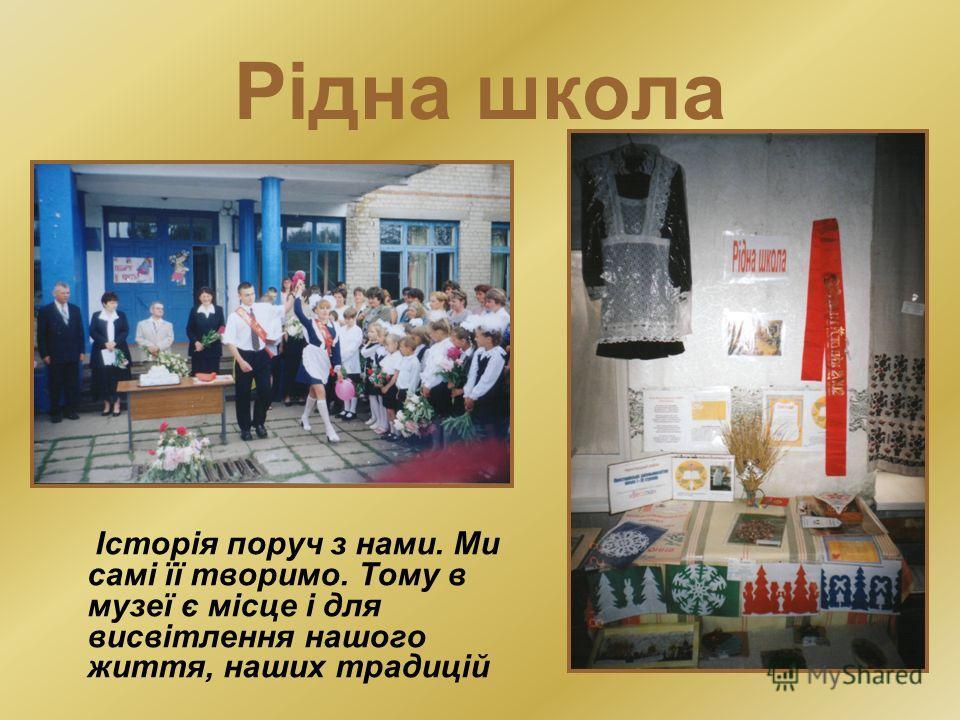 Рідна школа Історія поруч з нами. Ми самі її творимо. Тому в музеї є місце і для висвітлення нашого життя, наших традицій