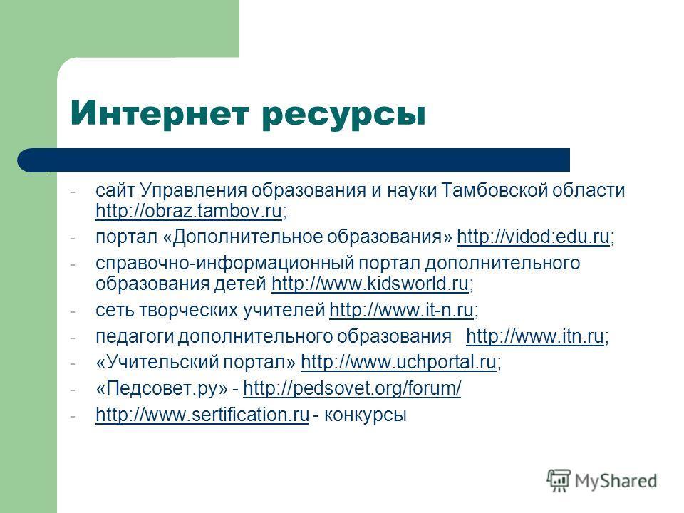 Интернет ресурсы - сайт Управления образования и науки Тамбовской области http://obraz.tambov.ru; http://obraz.tambov.ru - портал «Дополнительное образования» http://vidod:edu.ru;http://vidod:edu.ru - справочно-информационный портал дополнительного о