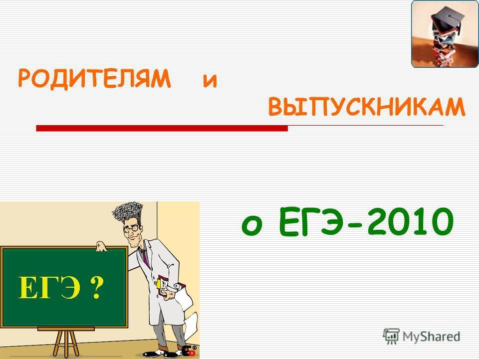 РОДИТЕЛЯМ и ВЫПУСКНИКАМ о ЕГЭ-2010