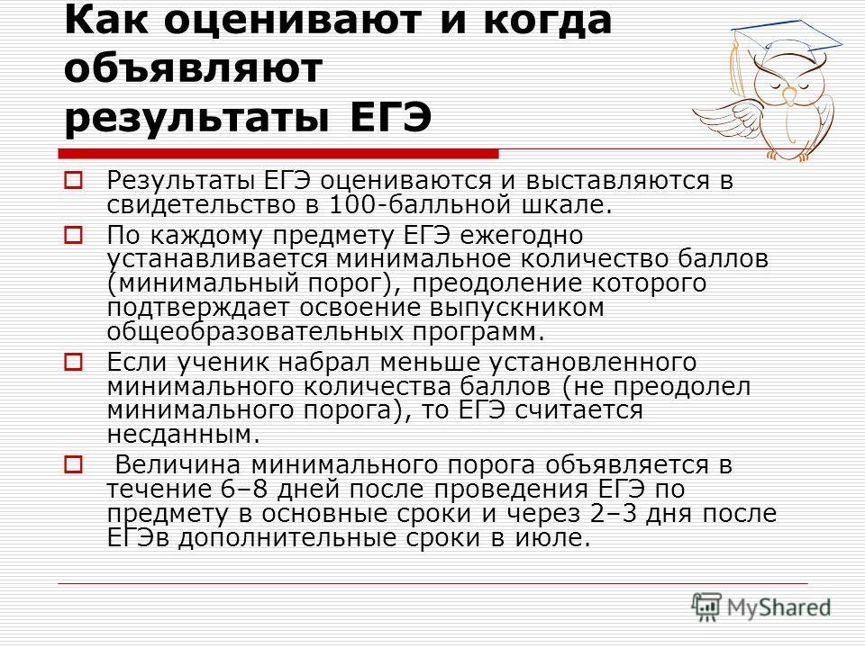 Как оценивают и когда объявляют результаты ЕГЭ Результаты ЕГЭ оцениваются и выставляются в свидетельство в 100-балльной шкале. По каждому предмету ЕГЭ ежегодно устанавливается минимальное количество баллов (минимальный порог), преодоление которого по