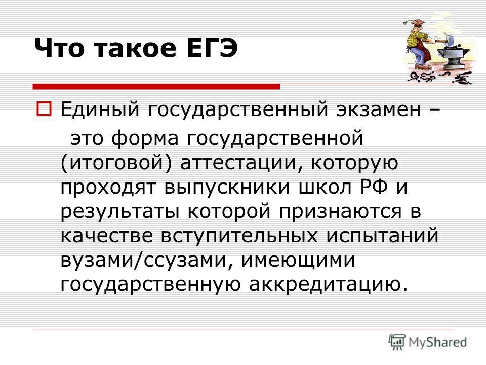 Что такое ЕГЭ Единый государственный экзамен – это форма государственной (итоговой) аттестации, которую проходят выпускники школ РФ и результаты которой признаются в качестве вступительных испытаний вузами/ссузами, имеющими государственную аккредитац