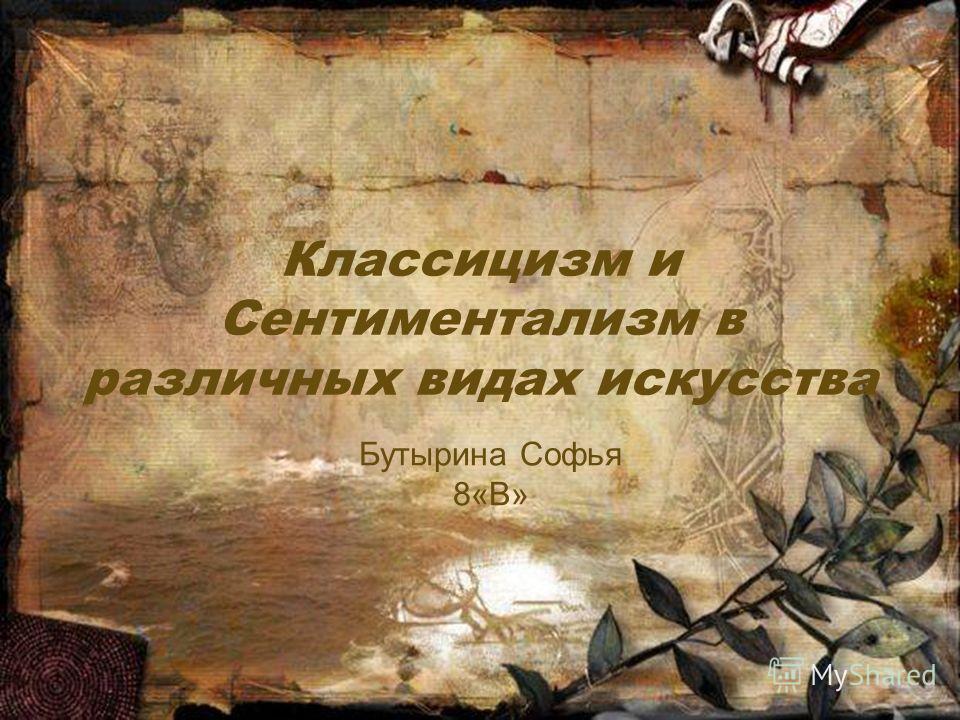 Классицизм и Сентиментализм в различных видах искусства Бутырина Софья 8«В»