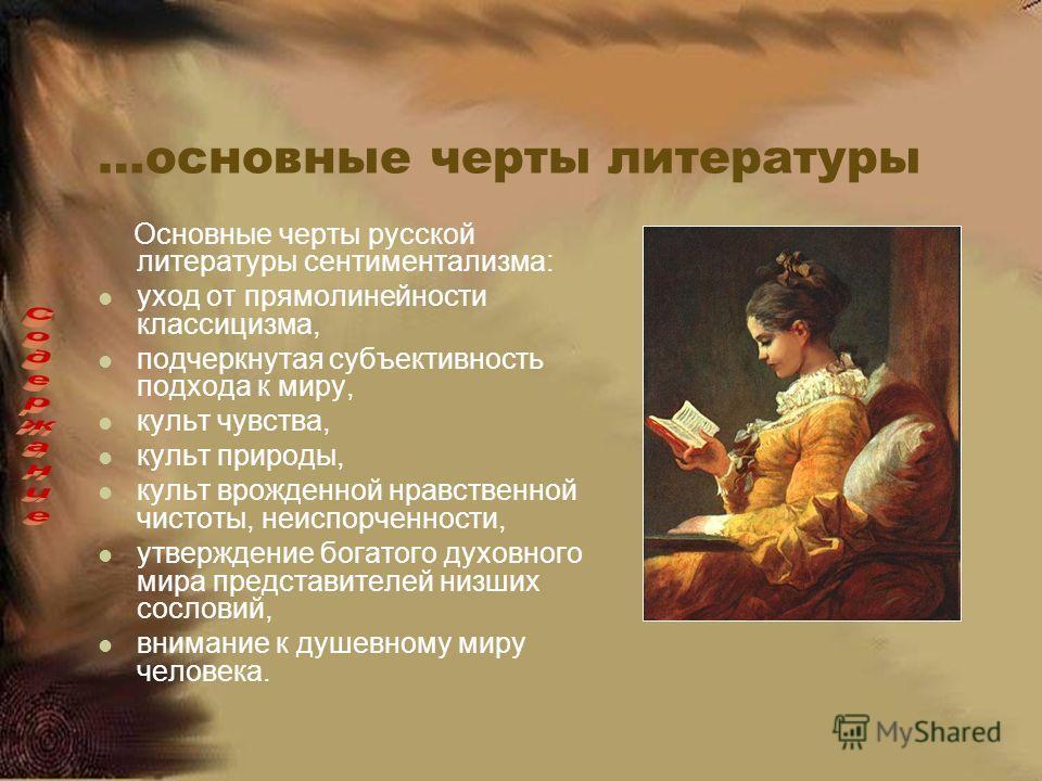 …основные черты литературы Основные черты русской литературы сентиментализма: уход от прямолинейности классицизма, подчеркнутая субъективность подхода к миру, культ чувства, культ природы, культ врожденной нравственной чистоты, неиспорченности, утвер