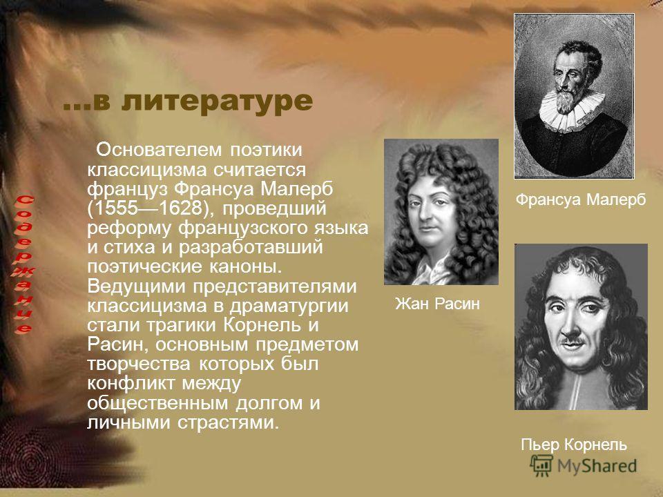 …в литературе Основателем поэтики классицизма считается француз Франсуа Малерб (15551628), проведший реформу французского языка и стиха и разработавший поэтические каноны. Ведущими представителями классицизма в драматургии стали трагики Корнель и Рас