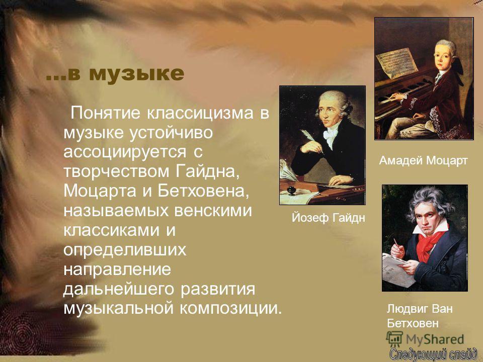 …в музыке Понятие классицизма в музыке устойчиво ассоциируется с творчеством Гайдна, Моцарта и Бетховена, называемых венскими классиками и определивших направление дальнейшего развития музыкальной композиции. Людвиг Ван Бетховен Йозеф Гайдн Амадей Мо