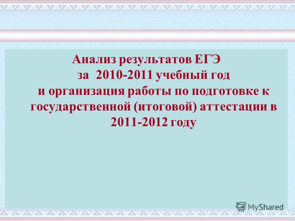 Анализ результатов ЕГЭ за 2010-2011 учебный год и организация работы по подготовке к государственной (итоговой) аттестации в 2011-2012 году