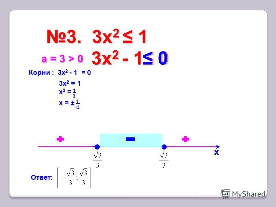 3. 3x 2 13. 3x 2 1 х Корни : 3x 2 - 1 = 0 3х 2 = 1 х 2 = 1 х = ± 1 а = 3 > 0 а = 3 > 0 Ответ: 3x 2 - 1 0 3x 2 - 1 0 0 0 3 3 3