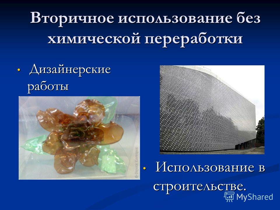 Дизайнерские работы Дизайнерские работы Вторичное использование без химической переработки Использование в строительстве. Использование в строительстве.