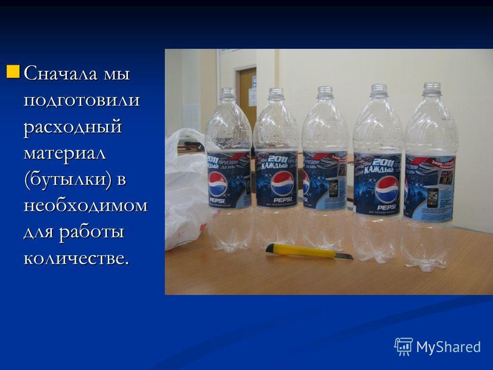Сначала мы подготовили расходный материал (бутылки) в необходимом для работы количестве. Сначала мы подготовили расходный материал (бутылки) в необходимом для работы количестве.