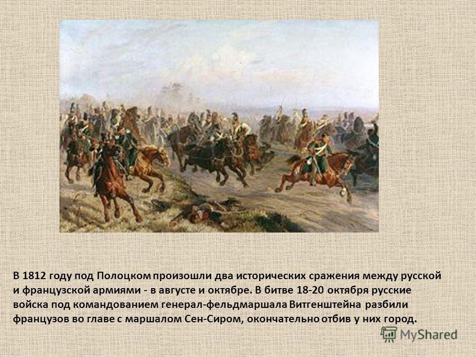 В 1812 году под Полоцком произошли два исторических сражения между русской и французской армиями - в августе и октябре. В битве 18-20 октября русские войска под командованием генерал-фельдмаршала Витгенштейна разбили французов во главе с маршалом Сен