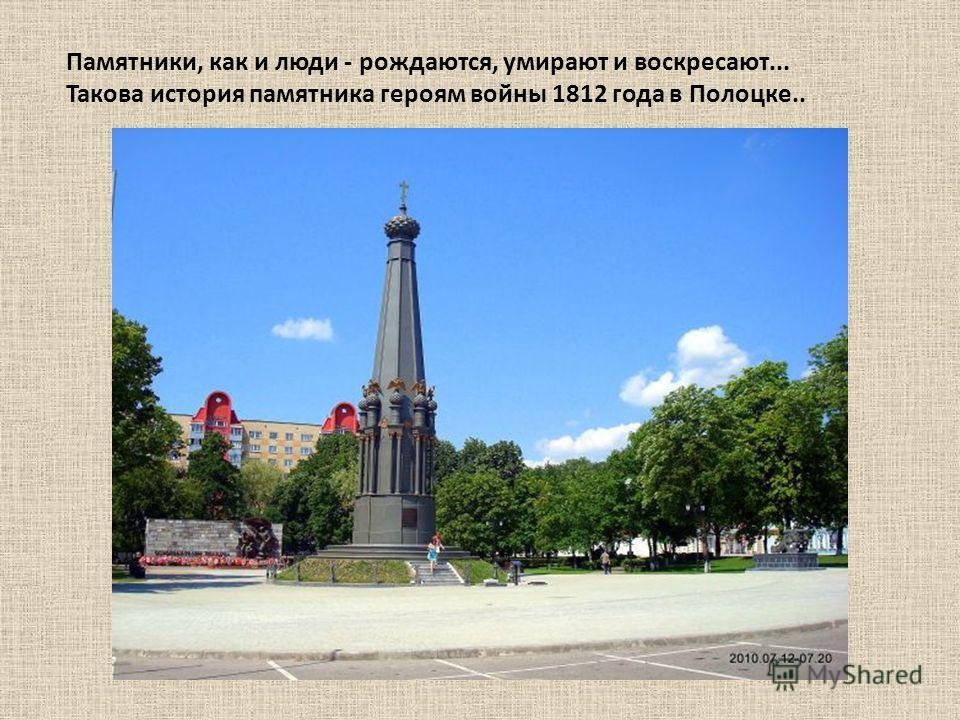 Памятники, как и люди - рождаются, умирают и воскресают... Такова история памятника героям войны 1812 года в Полоцке..
