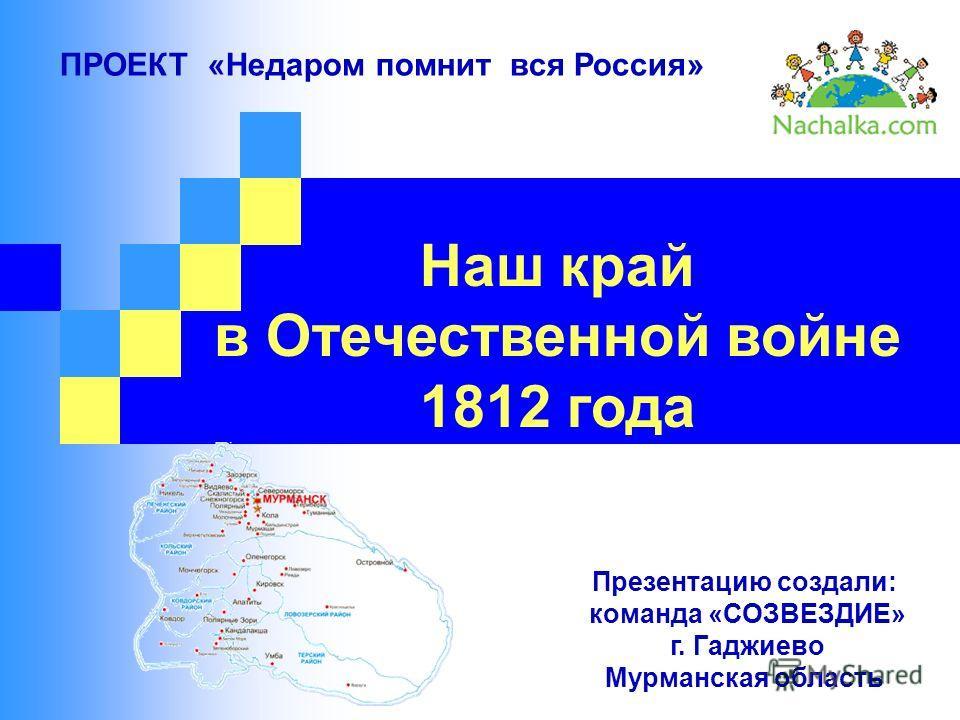 Наш край в Отечественной войне 1812 года ПРОЕКТ «Недаром помнит вся Россия» Презентацию создали: команда «СОЗВЕЗДИЕ» г. Гаджиево Мурманская область