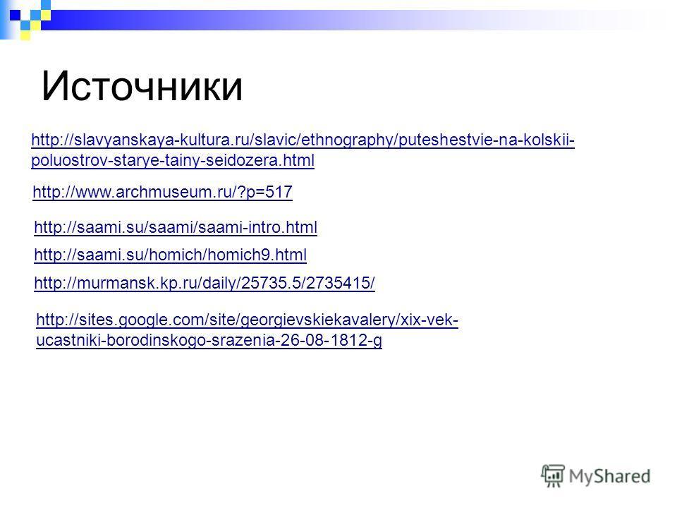 Источники http://slavyanskaya-kultura.ru/slavic/ethnography/puteshestvie-na-kolskii- poluostrov-starye-tainy-seidozera.html http://www.archmuseum.ru/?p=517 http://saami.su/saami/saami-intro.html http://saami.su/homich/homich9.html http://murmansk.kp.
