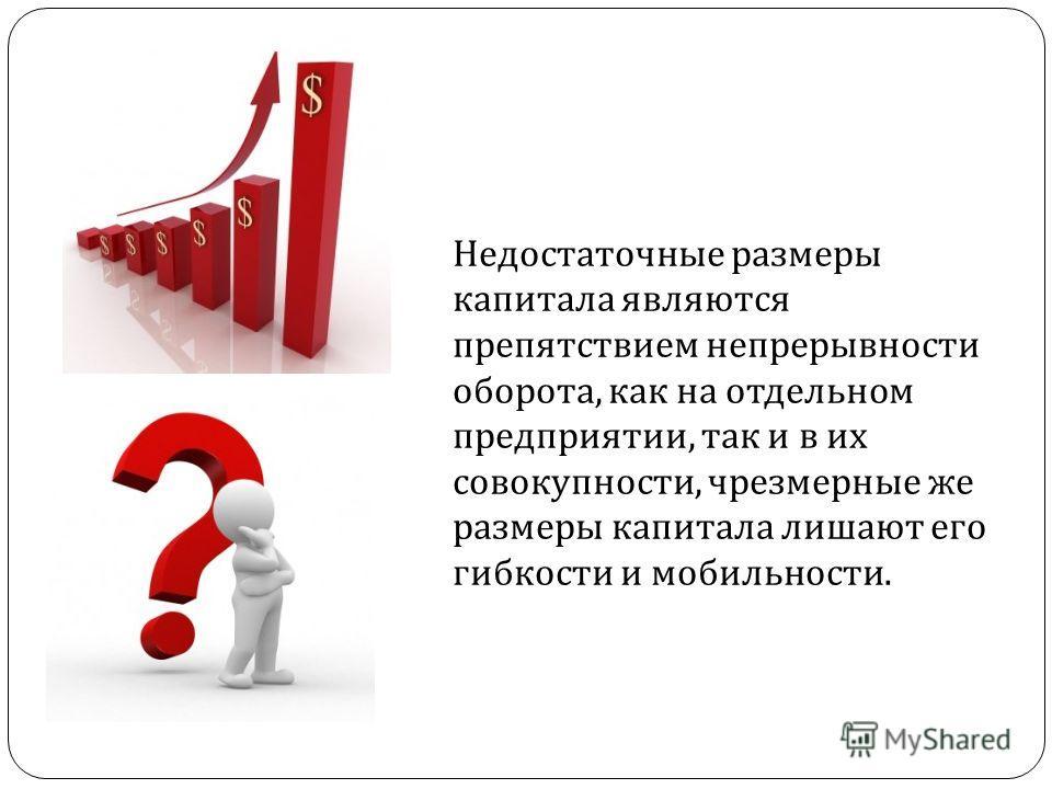 Недостаточные размеры капитала являются препятствием непрерывности оборота, как на отдельном предприятии, так и в их совокупности, чрезмерные же размеры капитала лишают его гибкости и мобильности.