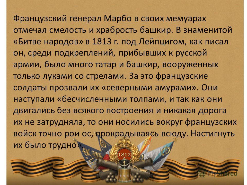 Французский генерал Марбо в своих мемуарах отмечал смелость и храбрость башкир. В знаменитой «Битве народов» в 1813 г. под Лейпцигом, как писал он, среди подкреплений, прибывших к русской армии, было много татар и башкир, вооруженных только луками со