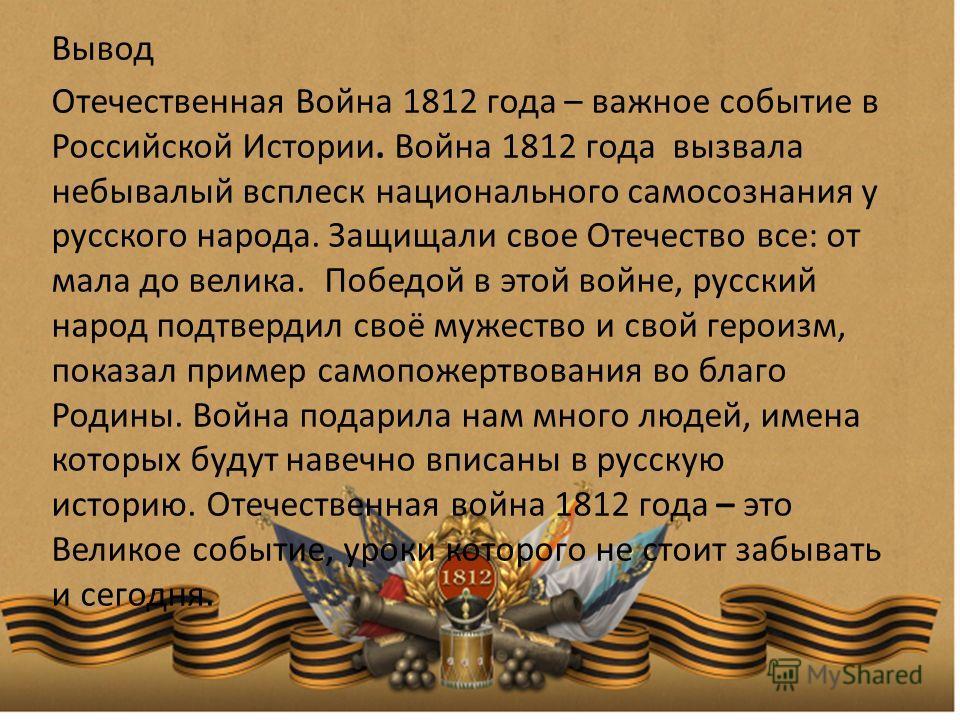 Вывод Отечественная Война 1812 года – важное событие в Российской Истории. Война 1812 года вызвала небывалый всплеск национального самосознания у русского народа. Защищали свое Отечество все: от мала до велика. Победой в этой войне, русский народ под