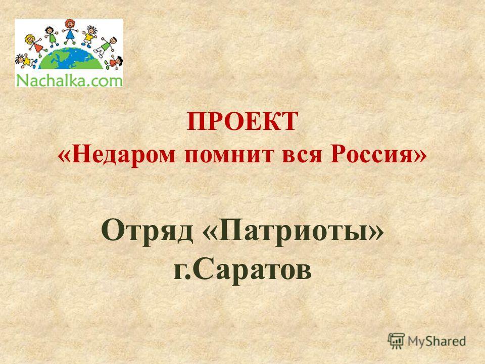 ПРОЕКТ «Недаром помнит вся Россия» Отряд «Патриоты» г.Саратов
