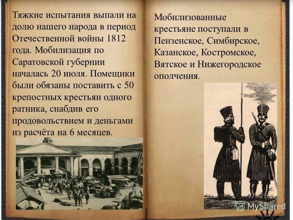 Тяжкие испытания выпали на долю нашего народа в период Отечественной войны 1812 года. Мобилизация по Саратовской губернии началась 20 июля. Помещики были обязаны поставить с 50 крепостных крестьян одного ратника, снабдив его продовольствием и деньгам